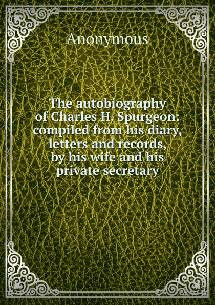 M. l'abbé Trochon The autobiography of Charles H. Spurgeon: compiled from his diary, letters and records, by his wife and his private secretary