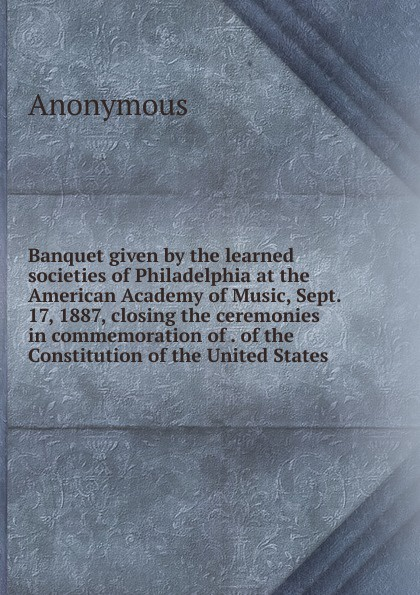 Фото - M. l'abbé Trochon Banquet given by the learned societies of Philadelphia at the American Academy of Music, Sept. 17, 1887, closing the ceremonies in commemoration of . of the Constitution of the United States j m beck the constitution of the united states