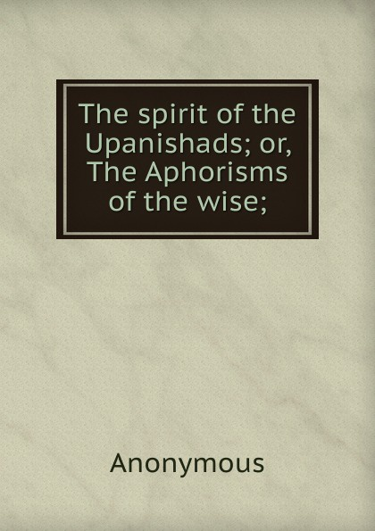 M. labbé Trochon The spirit of the Upanishads; or, Aphorisms wise;