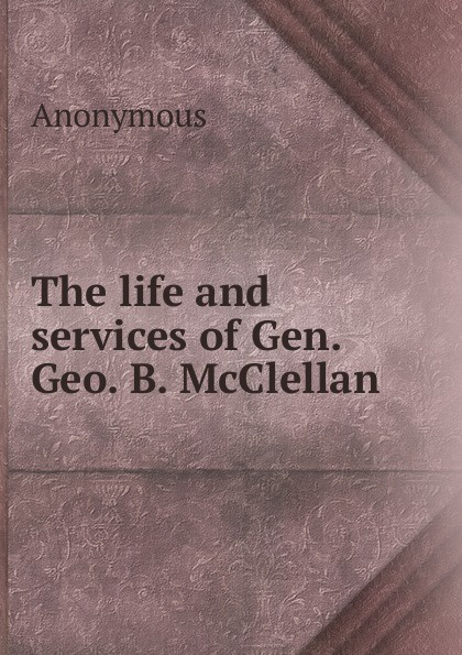 M. l'abbé Trochon The life and services of Gen. Geo. B. McClellan orville james victor the life of maj gen geo