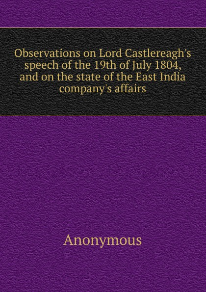 Observations on Lord Castlereagh. s speech of the 19th of July 1804, and on the state of the East India company. s affairs . ...