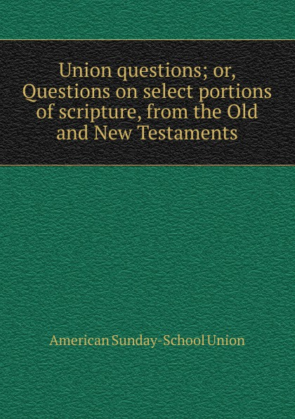 Union questions; or, Questions on select portions of scripture, from the Old and New Testaments
