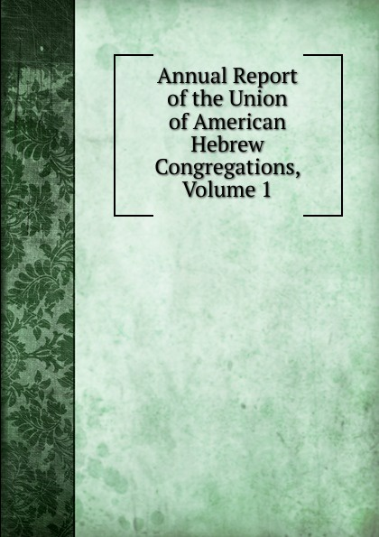 Annual Report of the Union of American Hebrew Congregations, Volume 1 annual report volume 6 page 1
