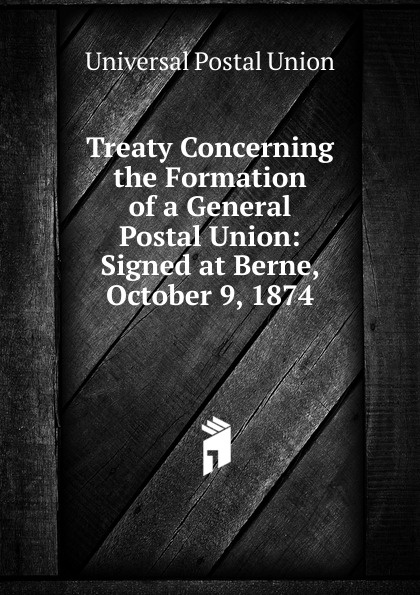 Universal Postal Union Treaty Concerning the Formation of a General Union: Signed at Berne, October 9, 1874