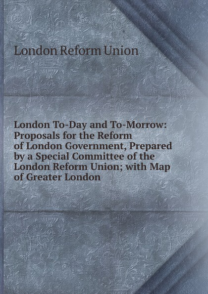 London Reform Union London To-Day and To-Morrow: Proposals for the Reform of London Government, Prepared by a Special Committee of the London Reform Union; with Map of Greater London недорго, оригинальная цена