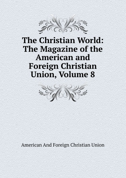 The Christian World: The Magazine of the American and Foreign Christian Union, Volume 8