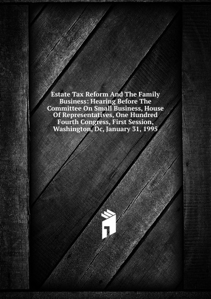 Estate Tax Reform And The Family Business: Hearing Before The Committee On Small Business, House Of Representatives, One Hundred Fourth Congress, First Session, Washington, Dc, January 31, 1995 washington dc top 10