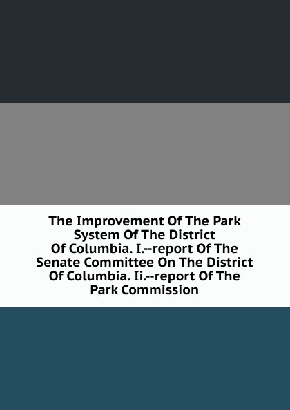 The Improvement Of The Park System Of The District Of Columbia. I.--report Of The Senate Committee On The District Of Columbia. Ii.--report Of The Park Commission john tucker reply to the report of the select committee of the senate on transports