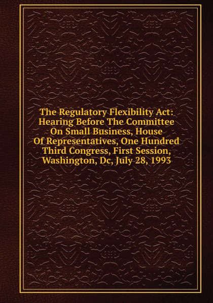 The Regulatory Flexibility Act: Hearing Before The Committee On Small Business, House Of Representatives, One Hundred Third Congress, First Session, Washington, Dc, July 28, 1993 washington dc top 10