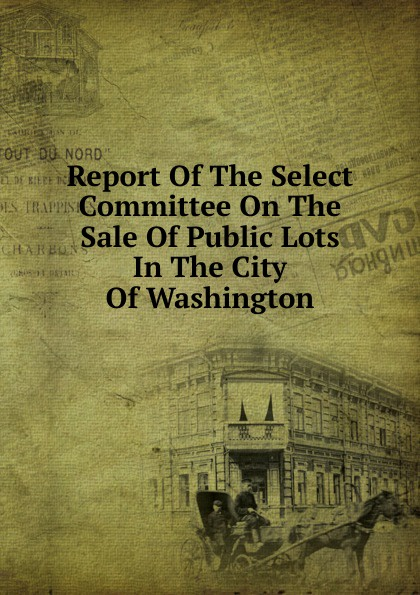 Report Of The Select Committee On The Sale Of Public Lots In The City Of Washington report of the select committee on the freight blockade on the grand trunk railway microform