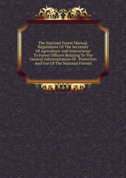 The National Forest Manual. Regulations Of The Secretary Of Agriculture And Instructions To Forest Officers Relating To The General Administration Of . Protection And Use Of The National Forests forest resource use by adjacent communities of mau forest complex