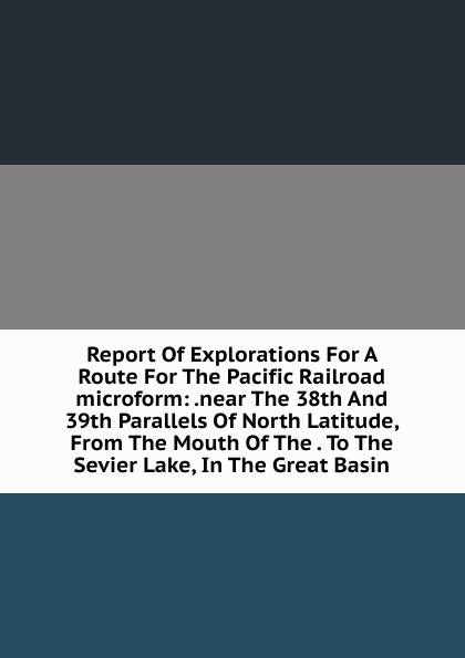 Report Of Explorations For A Route The Pacific Railroad microform: .near 38th And 39th Parallels North Latitude, From Mouth . To Sevier Lake, In Great Basin