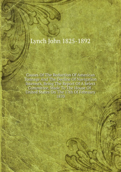 Lynch John 1825-1892 Causes Of The Reduction Of American Tonnage And The Decline Of Navigation Interests, Being The Report Of A Select Committee, Made To The House Of . United States On The 17th Of February 1870 john tucker reply to the report of the select committee of the senate on transports
