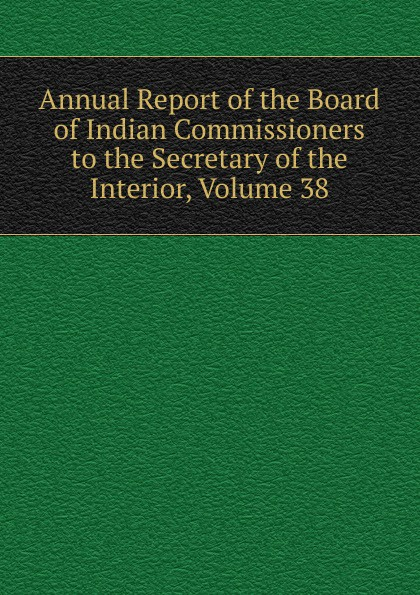 Annual Report of the Board of Indian Commissioners to the Secretary of the Interior, Volume 38 annual report of the united states geological survey to the secretary of the interior volume 22 part 1