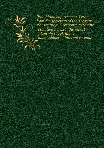 Prohibition enforcement. Letter from the secretary of the Treasury transmitting in response to Senate resolution no. 325, the report of Lincoln C. . H. Blair, commissioner of internal revenue k h spencer pickett the internal auditing handbook