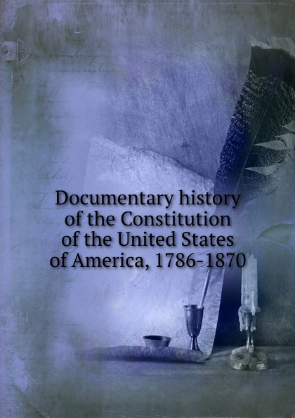 Фото - Documentary history of the Constitution of the United States of America, 1786-1870 j m beck the constitution of the united states