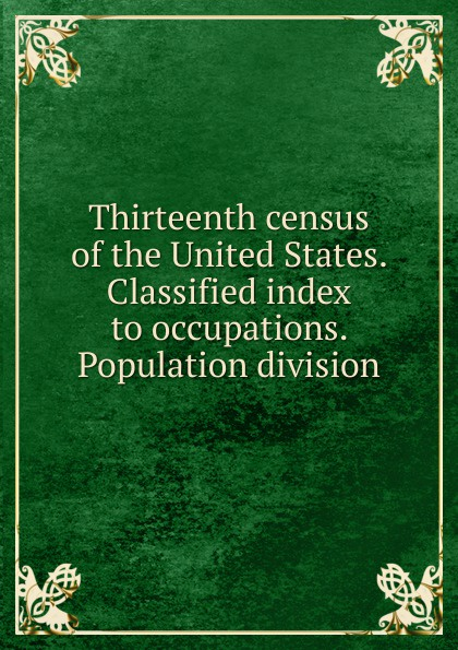 Thirteenth census of the United States. Classified index to occupations. Population division classified
