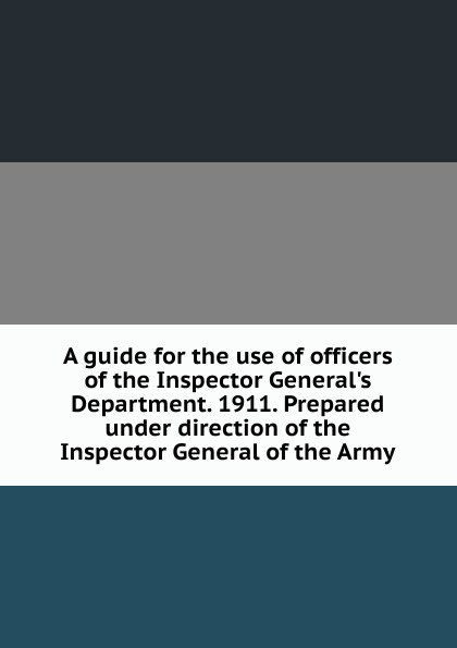 A guide for the use of officers of the Inspector General.s Department. 1911. Prepared under direction of the Inspector General of the Army the inspector selfie