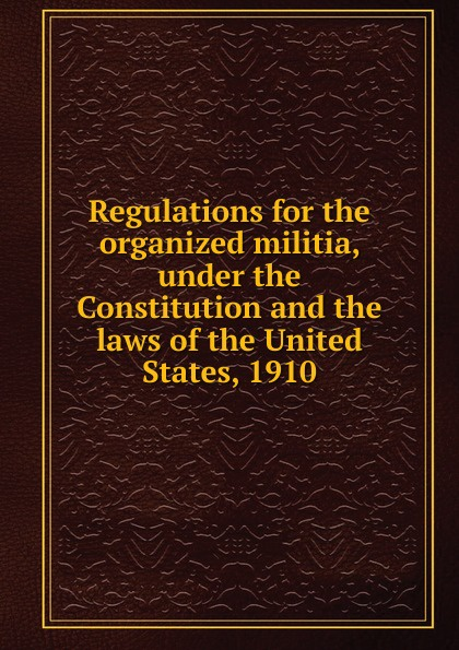 Фото - Regulations for the organized militia, under the Constitution and the laws of the United States, 1910 j m beck the constitution of the united states