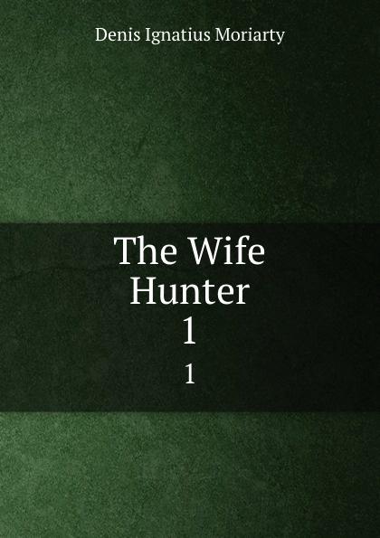 Denis Ignatius Moriarty The Wife Hunter. 1