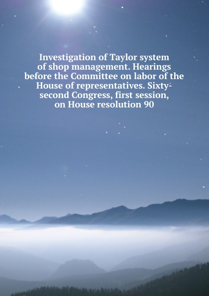 Investigation of Taylor system of shop management. Hearings before the Committee on labor of the House of representatives. Sixty-second Congress, first session, on House resolution 90 цены