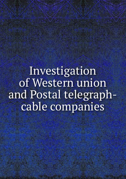 Investigation of Western union and Postal telegraph-cable companies