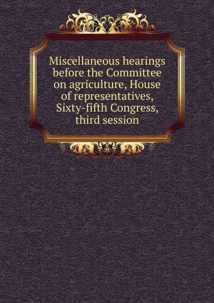 Miscellaneous hearings before the Committee on agriculture, House of representatives, Sixty-fifth Congress, third session цены