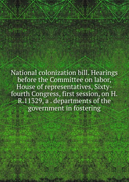 National colonization bill. Hearings before the Committee on labor, House of representatives, Sixty-fourth Congress, first session, on H.R.11329, a . departments of the government in fostering цены