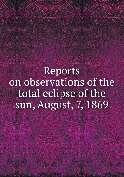 Reports on observations of the total eclipse of the sun, August, 7, 1869 nano eclipse 7