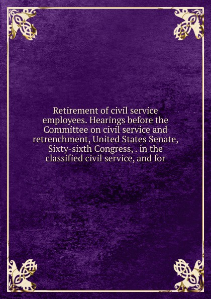 Retirement of civil service employees. Hearings before the Committee on civil service and retrenchment, United States Senate, Sixty-sixth Congress, . in the classified civil service, and for blessing adegoke effect of training on employees productivity in public service organisation