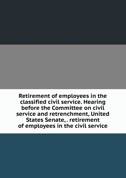 Retirement of employees in the classified civil service. Hearing before the Committee on civil service and retrenchment, United States Senate, . retirement of employees in the civil service classified