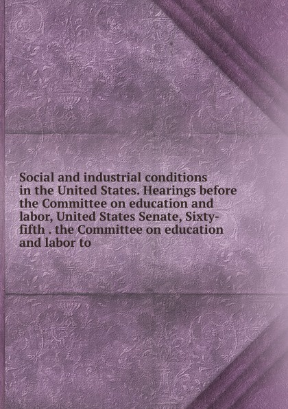 Social and industrial conditions in the United States. Hearings before the Committee on education and labor, United States Senate, Sixty-fifth . the Committee on education and labor to department of education report on compulsory education in canada great britain germany and the united states