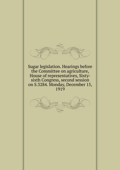 Sugar legislation. Hearings before the Committee on agriculture, House of representatives, Sixty-sixth Congress, second session on S.3284. Monday, December 15, 1919 цены