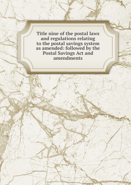Title nine of the postal laws and regulations relating to savings system as amended: followed by Postal Savings Act amendments
