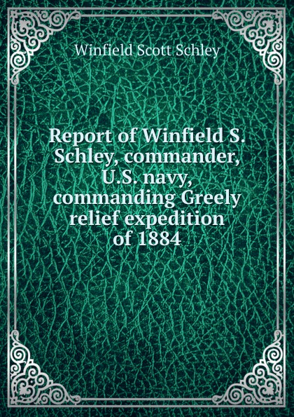 Winfield Scott Schley Report of Winfield S. Schley, commander, U.S. navy, commanding Greely relief expedition of 1884 report of board of officers to consider an expedition for the relief of lieut greely and party