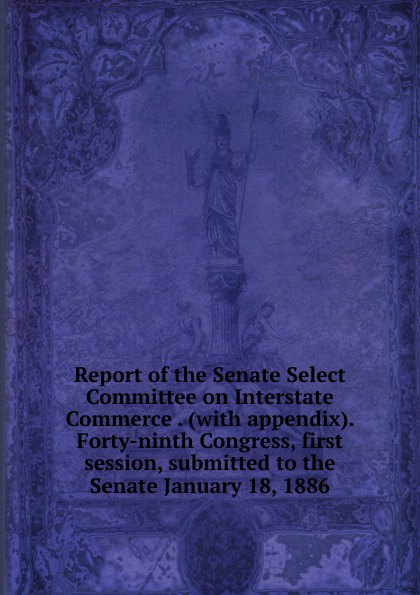 Report of the Senate Select Committee on Interstate Commerce . (with appendix). Forty-ninth Congress, first session, submitted to the Senate January 18, 1886 john tucker reply to the report of the select committee of the senate on transports