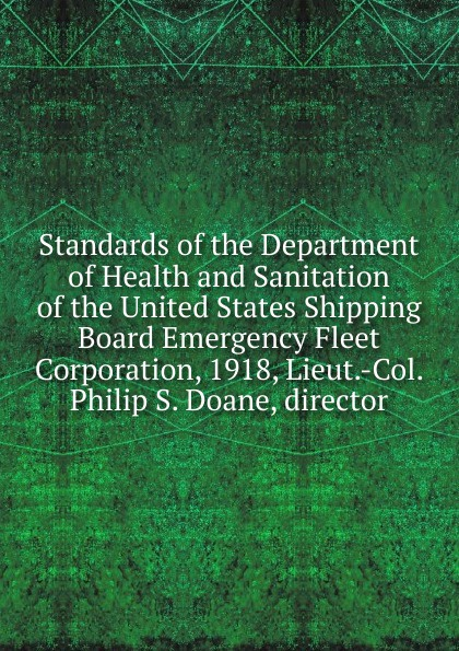 Standards of the Department of Health and Sanitation of the United States Shipping Board Emergency Fleet Corporation, 1918, Lieut.-Col. Philip S. Doane, director montefiore s the romanovs 1613 1918