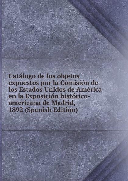 Фото - Catalogo de los objetos expuestos por la Comision de los Estados Unidos de America en la Exposicion historico-americana de Madrid, 1892 (Spanish Edition) real madrid zalgiris kaunas