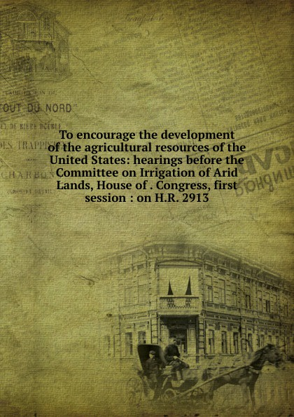 To encourage the development of the agricultural resources of the United States: hearings before the Committee on Irrigation of Arid Lands, House of . Congress, first session : on H.R. 2913 цены