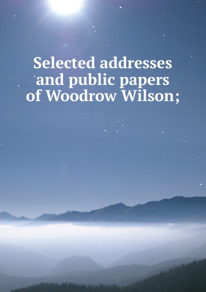 Фото - Selected addresses and public papers of Woodrow Wilson; woodrow wilson war labor and peace some recent addresses and writings of president wilson issued by the committee on public information washington d c