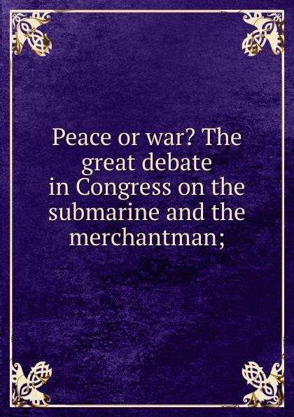 Peace or war. The great debate in Congress on the submarine and the merchantman; capitalism and modernity the great debate