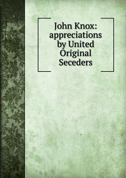 Фото - John Knox: appreciations by United Original Seceders john knox real education microform
