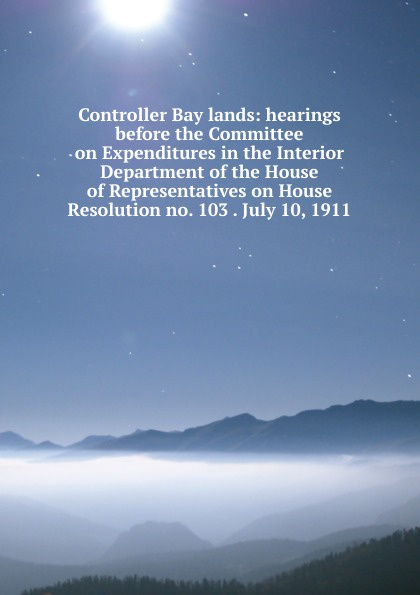 Controller Bay lands: hearings before the Committee on Expenditures in the Interior Department of the House of Representatives on House Resolution no. 103 . July 10, 1911