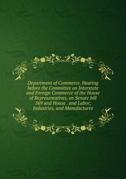 Department of Commerce. Hearing before the Committee on Interstate and Foreign Commerce of the House of Representatives, on Senate bill 569 and House . and Labor, Industries, and Manufactures f m eden eight letters on the peace and on the commerce and manufactures of great britain