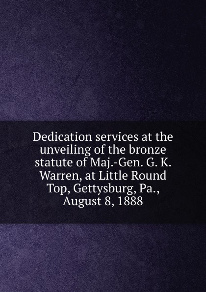 Dedication services at the unveiling of the bronze statute of Maj.-Gen. G. K. Warren, at Little Round Top, Gettysburg, Pa., August 8, 1888 orville james victor the life of maj gen geo