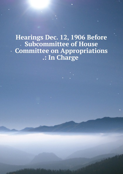 Фото - Hearings Dec. 12, 1906 Before Subcommittee of House Committee on Appropriations .: In Charge . su of house committee on appropriations hearing before subcommittee of house committee on appropriations