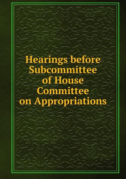 Фото - Hearings before Subcommittee of House Committee on Appropriations su of house committee on appropriations hearing before subcommittee of house committee on appropriations