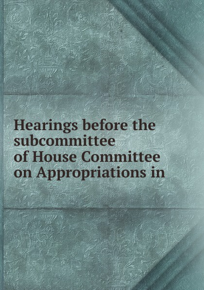 Фото - Hearings before the subcommittee of House Committee on Appropriations in . su of house committee on appropriations hearing before subcommittee of house committee on appropriations