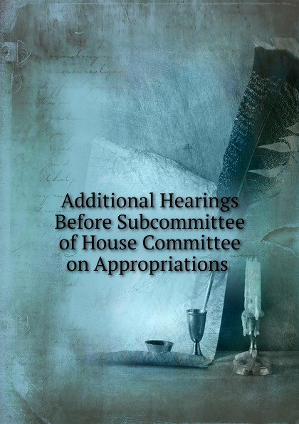 Фото - Additional Hearings Before Subcommittee of House Committee on Appropriations . su of house committee on appropriations hearing before subcommittee of house committee on appropriations