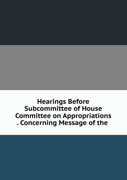 Фото - Hearings Before Subcommittee of House Committee on Appropriations . Concerning Message of the . su of house committee on appropriations hearing before subcommittee of house committee on appropriations